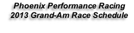 Phoenix Performance Racing  2013 Grand-Am Race Schedule